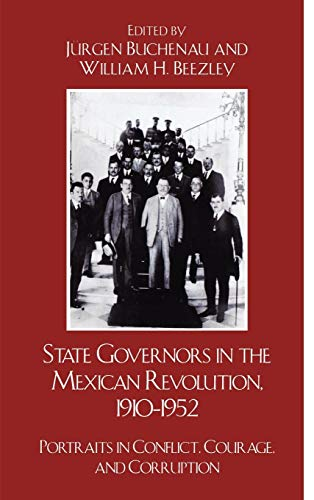 9780742557697: State Governors in the Mexican Revolution, 1910–1952: Portraits in Conflict, Courage, and Corruption (Latin American Silhouettes)