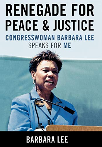 RENEGADE FOR PEACE AND JUSTICE; Congresswoman Barbara Lee speaks for me