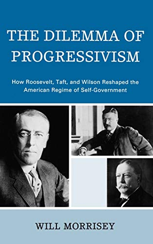 9780742560741: The Dilemma of Progressivism: How Roosevelt, Taft, and Wilson Reshaped the American Regime of Self-Government