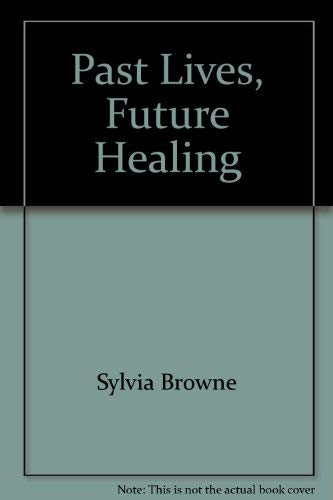 Past Lives, Future Healing: A Psychic Reveals the Secrets to Good Health and Great Relationships: ...