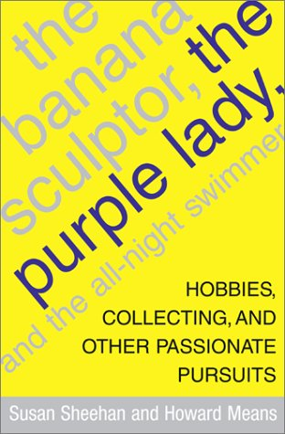 9780743201223: The Banana Sculptor, the Purple Lady, and the All-Night Swimmer: Hobbies, Collecting, and Other Passionate Pursuits