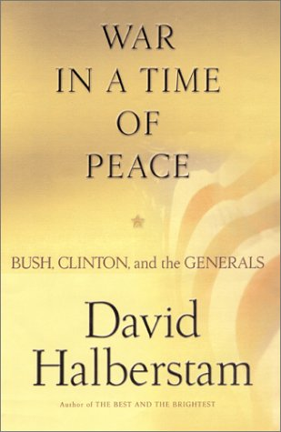 War in a Time of Peace: Bush, Clinton, and the Generals: Halberstam, David