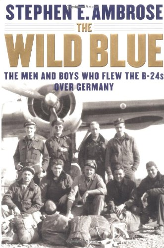 THE WILD BLUE. The Men and Boys Who Flew the B-24s Over Germany.