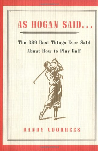 AS HOGAN SAID.: THE 389 BEST THINGS ANYONE SAID ABOUT HOW TO PLAY GOLF