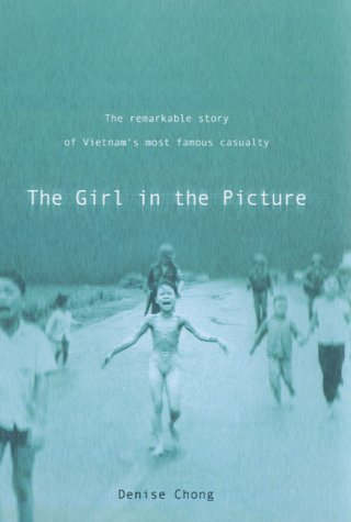 The Girl in the Picture: The Remarkable Story of Vietnam's Most Famous Casualty: Chong, Denise