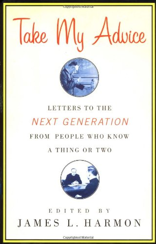 9780743210928: Take My Advice: Letters to the Next Generation from People Who Know a Thing or Two