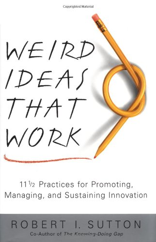 9780743212120: Weird Ideas That Work: 11 1/2 Practices for Promoting, Managing, and Sustaining Innovation: 11 1/2 Practices for Promoting, Managing, and Sustaining Innovation / Robert I. Sutton.