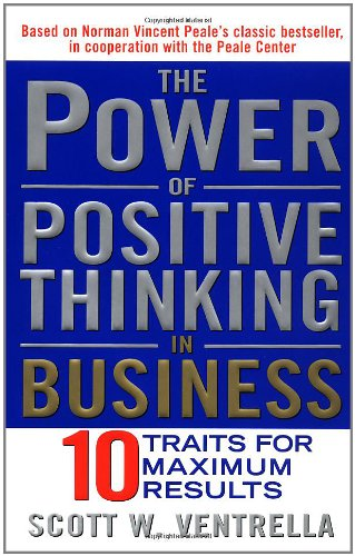The Power of Positive Thinking in Business: Ten Traits for Maximum Results: Ventrella, Scott W.