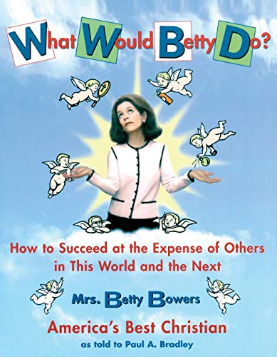 What Would Betty Do?: How to Succeed at the Expense of Others in this World-and the Next: Bradley, ...