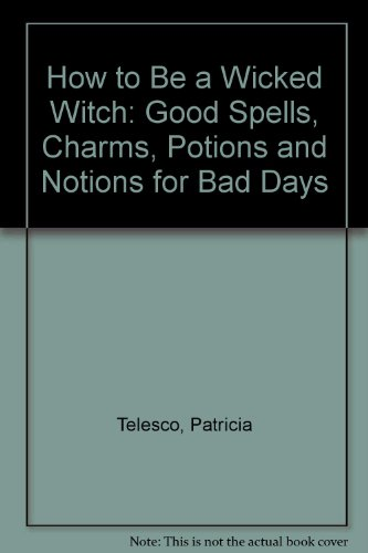9780743219068: How to Be a Wicked Witch: Good Spells, Charms, Potions and Notions for Bad Days