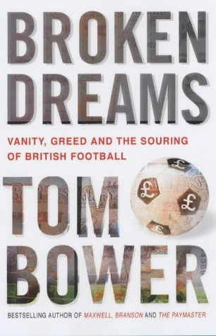 Broken Dreams: Vanity, Greed and the Souring of British Football: Bower, Tom