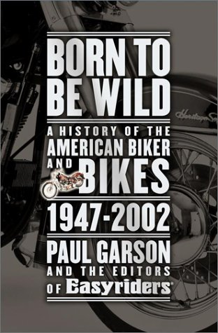 Born to Be Wild - A History of the American Biker and Bikes 1947 - 2002