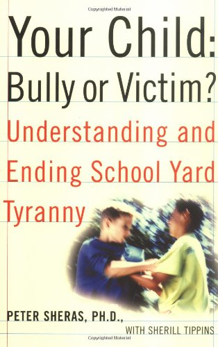 Your Child: Bully or Victim?: Understanding and Ending School Yard Tyranny: Sheras, Peter