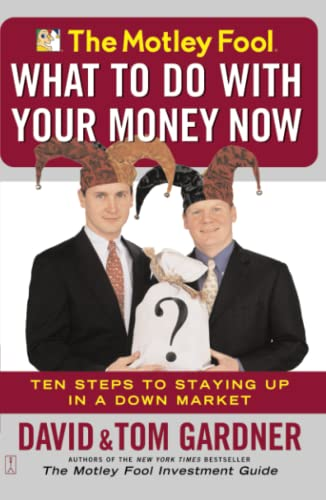 The Motley Fool: What to Do With Your Money Now Ten Steps to Staying Up in a Down Market