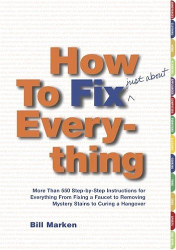 How To Fix Everything: More Than 550 Step By Step Instructions For Everything From Fixing A Faucet To Removing Mystery Stains To Curing A Hangover