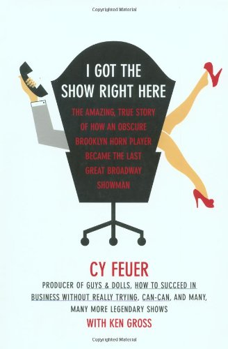 9780743236119: I Got The Show Right Here: The Amazing, True Story of How an Obscure Brooklyn Horn Player Became the Last Great Broadway Showman