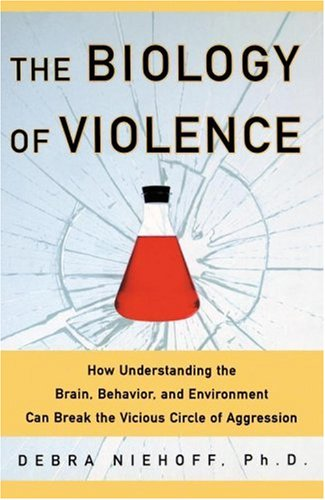 The Biology of Violence: How Understanding the Brain, Behavior and Environment Can Break the Vici...