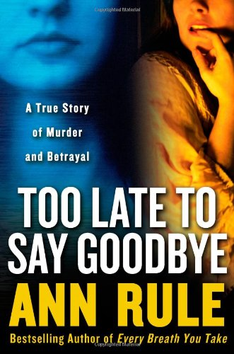 Too Late to Say Goodbye: A True: Rule, Ann