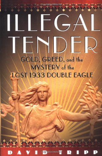 Illegal Tender Gold, Greed, and the Mystery of the Lost 1933 Double Eagle: David Tripp