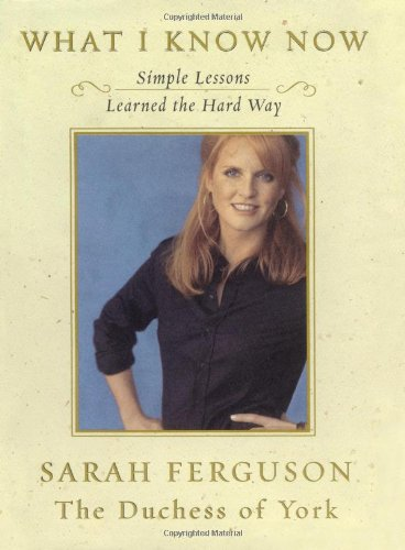 What I Know Now : Simple Lessons Learned the Hard Way: Sarah Ferguson Duchess of York