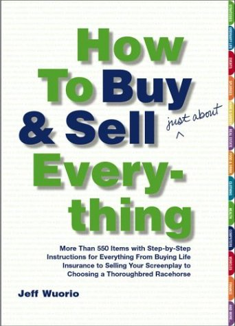 9780743250436: How to Buy and Sell (Just About) Everything: More Than 550 Step-by-Step Instructions for Everything From Buying Life Insurance to Selling Your Screenplay to Choosing a Thoroughbred Racehorse