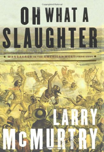 Oh What a Slaughter: Massacres in the American West, 1846--1890: McMurtry, Larry