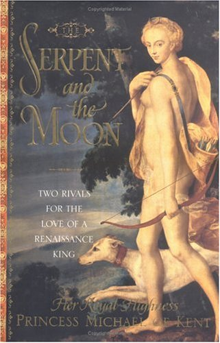 The Serpent and the Moon: Two Rivals for the Love of a Renaissance King: H. R. H. Princess Michael ...