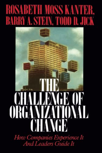 Challenge of Organizational Change: How Companies Experience It and Leaders Guide It: Rosabeth Moss...