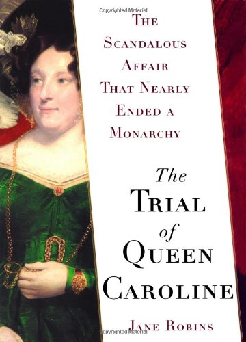 The Trial of Queen Caroline. The Scandalous Affair that Nearly Ended a Monarchy.