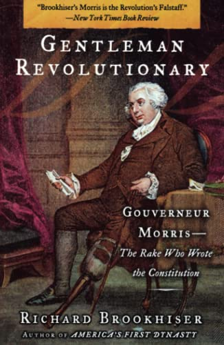 Gentleman Revolutionary: Gouverneur Morris, the Rake Who Wrote the Constitution (0743256026) by Brookhiser, Richard