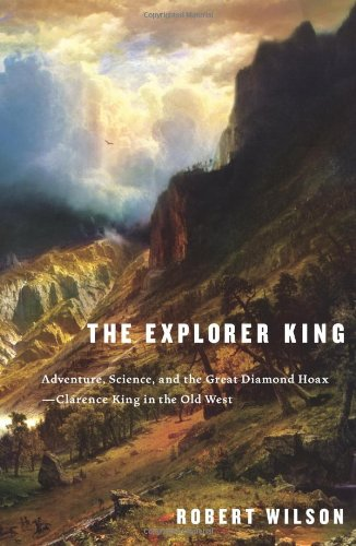 The Explorer King: Adventure, Science, and the Great Diamond Hoax -- Clarence King in the Old West ...