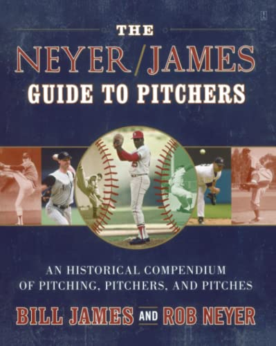 The Neyer/James Guide to Pitchers: A Historical Compendium of Pitching, Pitchers, and Pitches:...