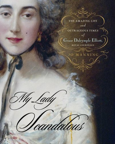 9780743262620: My Lady Scandalous: The Amazing Life and Outrageous Times of Grace Dalrymple Elliott, Royal Courtesan