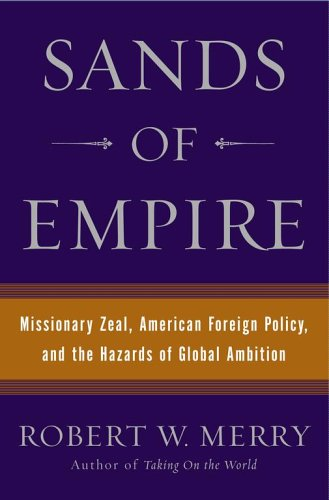 Sands of Empire: Missionary Zeal, American Foreign Policy, and the Hazards of Global Ambition: ...