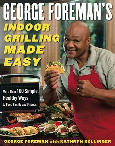 9780743266758: George Foreman's Indoor Grilling Made Easy: 100 Simple, Healthy Ways to Feed Family and Friends