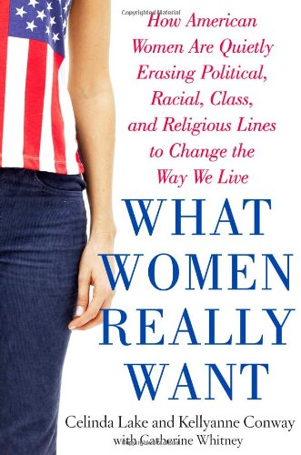 What Women Really Want: How American Women: Lake, Celinda, Conway,