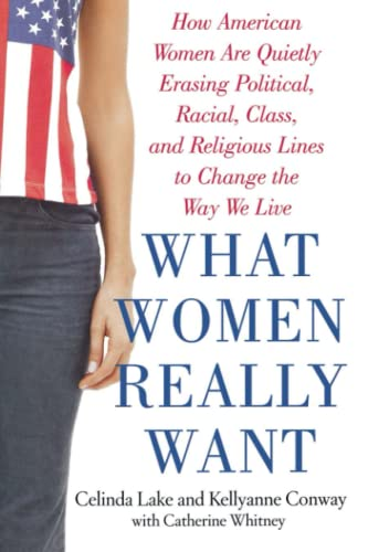 What Women Really Want: How American Women: Conway, Kellyanne, Lake,