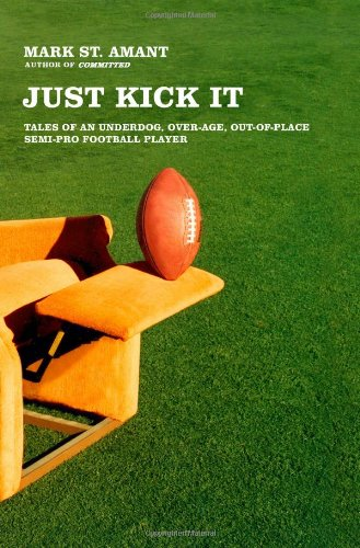 9780743286756: Just Kick It: Tales of an Underdog, Over-Age, Out-of-Place Semi-Pro Football Player