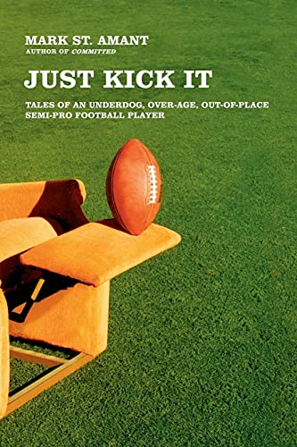 9780743286763: Just Kick It: Tales of an Underdog, Over-Age, Out-of-Place Semi-Pro Football Player