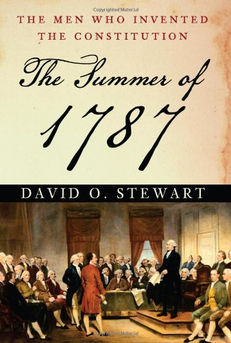 The Summer of 1787: The Men Who Invented the Constitution: Stewart, David O.