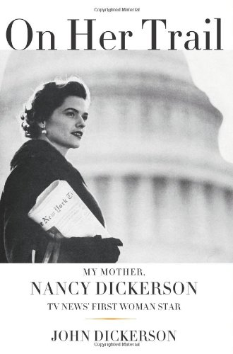 On Her Trail; My Mother, Nancy Dickerson, TV News' First Woman Star: Dickerson, John