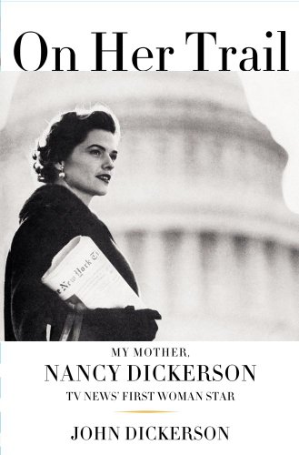 On Her Trail: My Mother, Nancy Dickerson, TV News