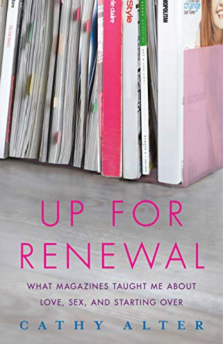 Up For Renewal: What Magazines Taught Me: Alter, Cathy