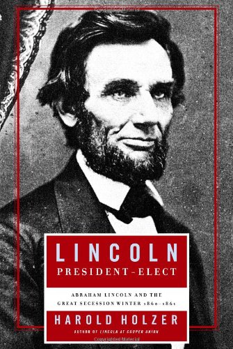 Lincoln President-Elect: Abraham Lincoln and the Great Secession Winter 1860-1861: Holzer, Harold