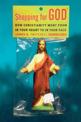 Shopping for God: How Christianity Went from in Your Heart to in Your Face: James B. Twitchell