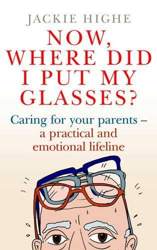 9780743295314: Now Where Did I Put My Glasses?: Caring for Your Parents - A Practical and Emotional Lifeline