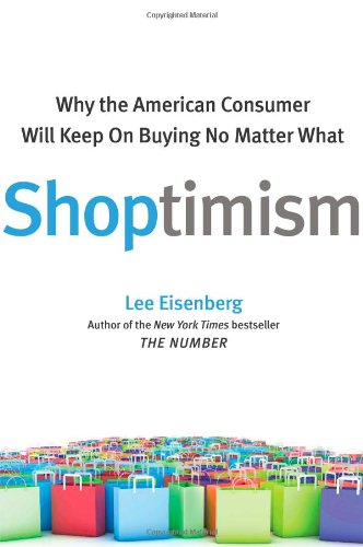 Shoptimism: Why the American Consumer Will Keep on Buying No Matter What: Eisenberg, Lee