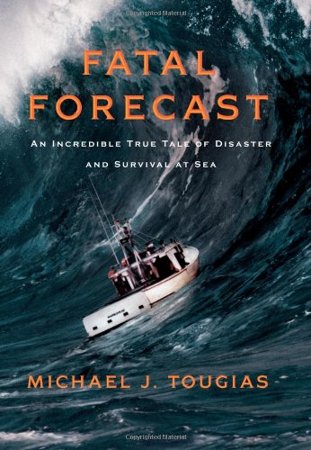 Fatal Forecast: An Incredible True Tale of Disaster and Survival at Sea: Michael J. Tougias