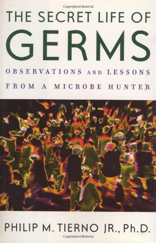 The secret life of germs observations and lessons from a microbe hunter: Tierno Jr. Ph.D., Philip M...