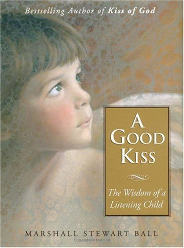 A Good Kiss: The Wisdom of a Listening Child: Ball, Marshall S.